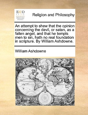 An attempt to shew that the opinion concerning the devil, or satan, as a fallen angel, and that he tempts men to sin, hath no real foundation in scripture. By William Ashdowne., Ashdowne, William