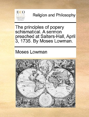 The principles of popery schismatical. A sermon preached at Salters-Hall, April 3, 1735. By Moses Lowman., Lowman, Moses