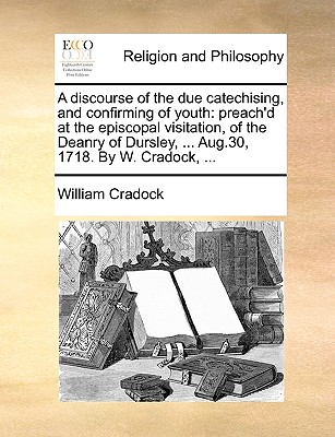 A discourse of the due catechising, and confirming of youth: preach'd at the episcopal visitation, of the Deanry of Dursley, ... Aug.30, 1718. By W. Cradock, ..., Cradock, William