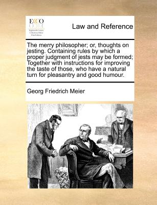 The merry philosopher; or, thoughts on jesting. Containing rules by which a proper judgment of jests may be formed; Together with instructions for ... natural turn for pleasantry and good humour., Meier, Georg Friedrich
