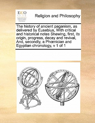 Image for The history of ancient paganism, as delivered by Eusebius,  With critical and historical notes Shewing, first, its origin, progress, decay and ... Ph?nician and Egyptian chronology,  v 1 of 1