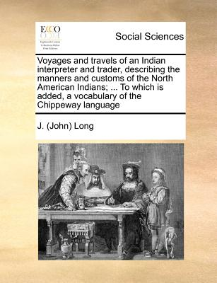 Voyages and travels of an Indian interpreter and trader, describing the manners and customs of the North American Indians; ... To which is added, a vocabulary of the Chippeway language, Long, J. (John)