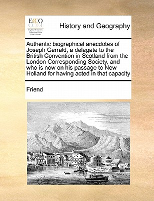 Authentic biographical anecdotes of Joseph Gerrald, a delegate to the British Convention in Scotland from the London Corresponding Society, and who is ... New Holland for having acted in that capacity, Friend
