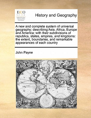 A new and complete system of universal geography; describing Asia, Africa, Europe and America; with their subdivisions of republics, states, empires, ... appearances of each country Volume 3 of 4, Payne, John
