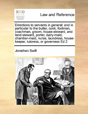 Directions to servants in general: and in particular to the butler, cook, footman, coachman, groom, house-steward, and land-steward, porter, ... house-keeper, tutoress, or governess Ed 2, Swift, Jonathan