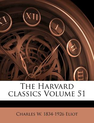 The Harvard classics Volume 51 [Paperback], Charles W. 1834-1926 Eliot (Author)