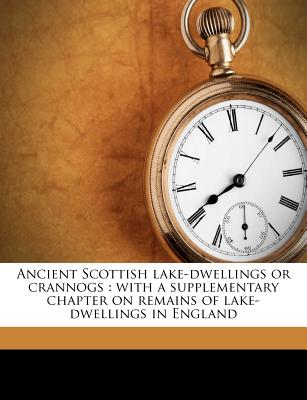Ancient Scottish lake-dwellings or crannogs: with a supplementary chapter on remains of lake-dwellings in England, Robert Munro (Author)