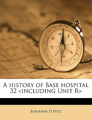 A history of Base hospital 32 <including Unit R>, Benjamin D Hitz (Author)