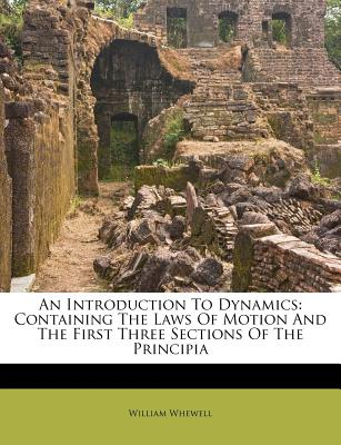 An Introduction To Dynamics: Containing The Laws Of Motion And The First Three Sections Of The Principia, Whewell, William