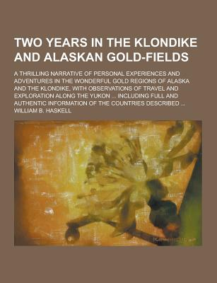 Two Years in the Klondike and Alaskan Gold-Fields; A Thrilling Narrative of Personal Experiences and Adventures in the Wonderful Gold Regions of Alask, Haskell, William B.