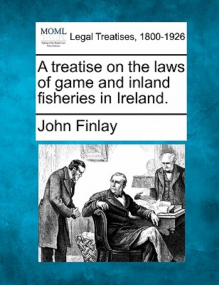 A treatise on the laws of game and inland fisheries in Ireland., Finlay, John