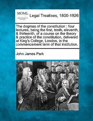 Image for The dogmas of the constitution: four lectures, being the first, tenth, eleventh, & thirteenth, of a course on the theory & practice of the ... in the commencement term of that institution.