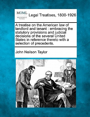A treatise on the American law of landlord and tenant: embracing the statutory provisions and judicial decisions of the several United States in reference thereto, with a selection of precedents., Taylor, John Neilson