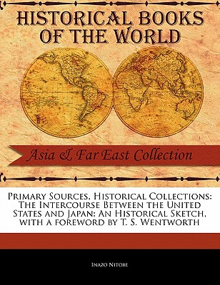 Primary Sources, Historical Collections: The Intercourse Between the United States and Japan: An Historical Sketch, with a foreword by T. S. Wentworth, Nitobe, Inazo
