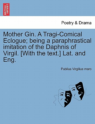 Mother Gin. A Tragi-Comical Eclogue; being a paraphrastical imitation of the Daphnis of Virgil. [With the text.] Lat. and Eng., Virgilius maro, Publius
