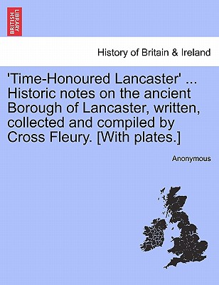 Image for 'Time-Honoured Lancaster' ... Historic notes on the ancient Borough of Lancaster, written, collected and compiled by Cross Fleury. [With plates.]