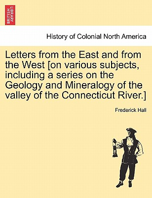 Letters from the East and from the West [on various subjects, including a series on the Geology and Mineralogy of the valley of the Connecticut River.], Hall, Frederick
