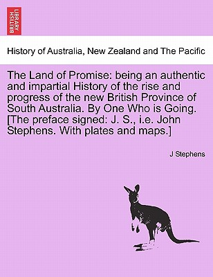 The Land of Promise: being an authentic and impartial History of the rise and progress of the new British Province of South Australia. By One Who is ... i.e. John Stephens. With plates and maps.], Stephens, J