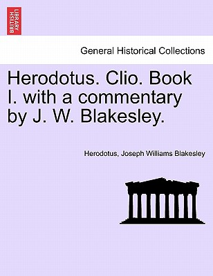 Herodotus. Clio. Book I. with a commentary by J. W. Blakesley., Herodotus; Blakesley, Joseph Williams