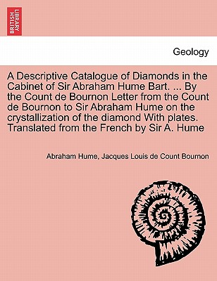 A Descriptive Catalogue of Diamonds in the Cabinet of Sir Abraham Hume Bart. ... By the Count de Bournon Letter from the Count de Bournon to Sir ... Translated from the French by Sir A. Hume, Hume, Abraham; Bournon, Jacques Louis de Count