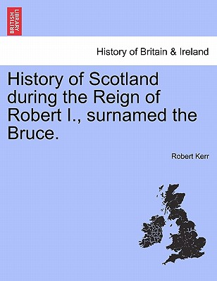 History of Scotland during the Reign of Robert I., surnamed the Bruce. Volume First., Kerr, Robert