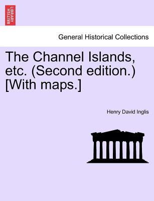 The Channel Islands, etc. (Second edition.) [With maps.] FOURTH EDITION, Inglis, Henry David