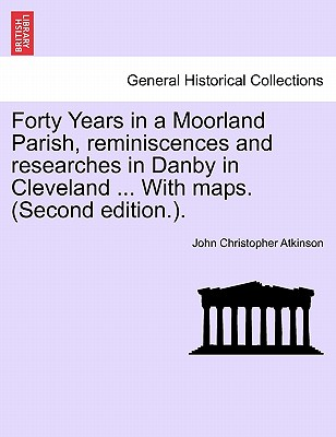 Forty Years in a Moorland Parish, reminiscences and researches in Danby in Cleveland ... With maps. (Second edition.)., Atkinson, John Christopher