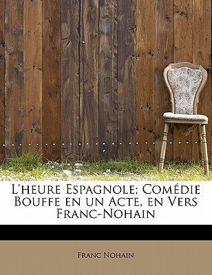 Image for L'heure Espagnole; Comédie Bouffe en un Acte, en Vers  Franc-Nohain (French Edition)