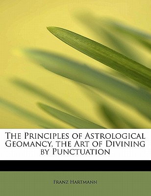The Principles of Astrological Geomancy, the Art of Divining by Punctuation, Hartmann, Franz