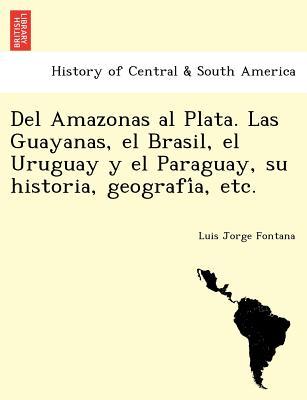 Del Amazonas al Plata. Las Guayanas, el Brasil, el Uruguay y el Paraguay, su historia, geografi?a, etc. (Spanish Edition), Fontana, Luis Jorge