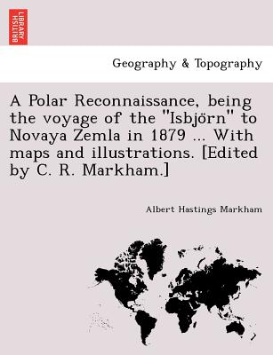 """A Polar Reconnaissance, being the voyage of the """"Isbjo?rn"""" to Novaya Zemla in 1879 ... With maps and illustrations. [Edited by C. R. Markham.], Markham, Albert Hastings"""