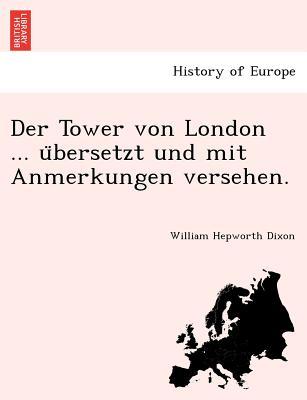 Der Tower von London ... u?bersetzt und mit Anmerkungen versehen. (German Edition), Dixon, William Hepworth