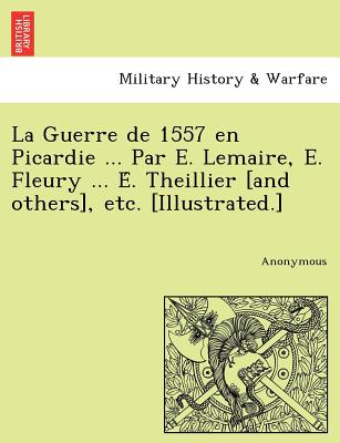 La Guerre de 1557 en Picardie ... Par E. Lemaire, E. Fleury ... E?. Theillier [and others], etc. [Illustrated.] (French Edition), Anonymous