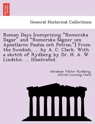 "Roman Days [comprising ""Romerska Dagar"" and ""Romerska Sa?gner om Apostlarne Paulus och Petrus.""] From the Swedish, ... by A. C. Clark. With a sketch ... by Dr. H. A. W. Lindehn. ... Illustrated., Rydberg, Abraham Viktor; Clark, Alfred Corning"
