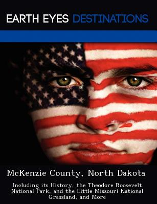 Image for McKenzie County, North Dakota: Including its History, the Theodore Roosevelt National Park, and the Little Missouri National Grassland, and More