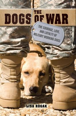 """The Dogs of War: The Courage, Love, and Loyalty of Military Working Dogs"", ""Rogak, Lisa"""