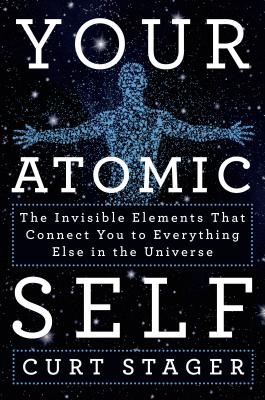 Image for Your Atomic Self: The Invisible Elements That Connect You to Everything Else in the Universe