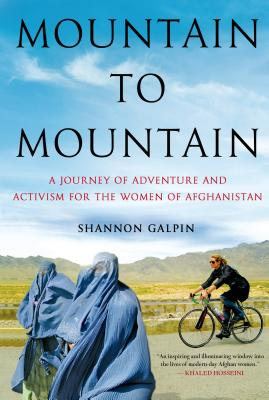 Mountain to Mountain: A Journey of Adventure and Activism for the Women of Afghanistan, Galpin, Shannon
