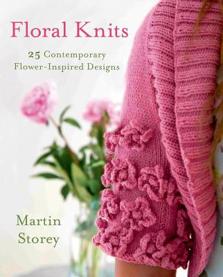 FLORAL KNITS: 25 CONTEMPORARY FLOWER-INSPIRED DESIGNS, STOREY, MARTIN