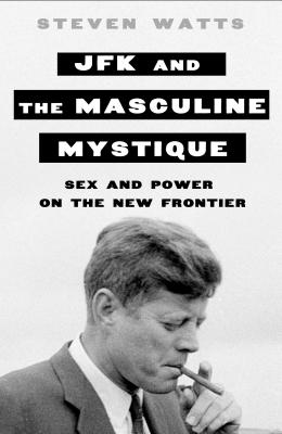 Image for JFK and the Masculine Mystique: Sex and Power on the New Frontier