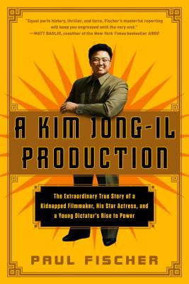Image for Kim Jong-Il Production, A: The Extraordinary True Story of a Kidnapped Filmmaker, His Star Actress, and a Young Dictator's Rise to Power