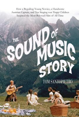 Image for The Sound of Music Story: How A Beguiling Young Novice, A Handsome Austrian Captain, and Ten Singing von Trapp Children Inspired the Most Beloved Film of All Time