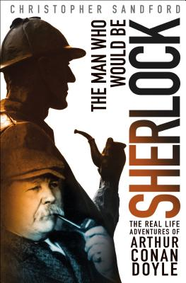 Image for The Man Who Would Be Sherlock: The Real-Life Adventures of Arthur Conan Doyle
