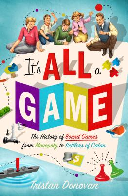 Image for It's All a Game: The History of Board Games from Monopoly to Settlers of Catan