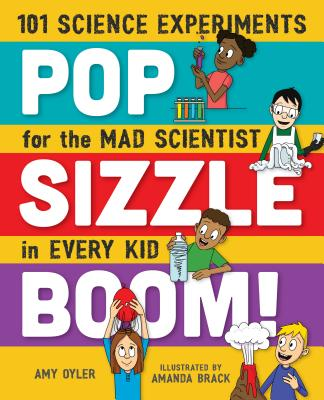 Pop, Sizzle, Boom!: 101 Science Experiments for the Mad Scientist in Every Kid, Oyler, Amy