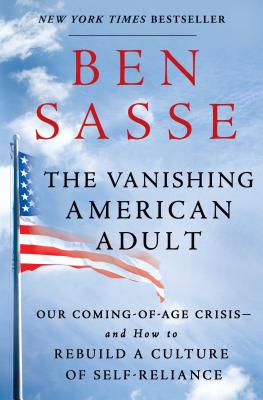The Vanishing American Adult: Our Coming-of-Age Crisis and How to Rebuild the Virtuous Republic, Ben Sasse