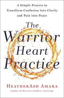 Image for The Warrior Heart Practice: A Simple Process to Transform Confusion into Clarity and Pain into Peace (A Warrior Goddess Book)