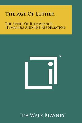 The Age of Luther: The Spirit of Renaissance-Humanism and the Reformation, Blayney, Ida Walz