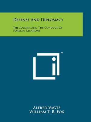 Defense And Diplomacy: The Soldier And The Conduct Of Foreign Relations, Vagts, Alfred