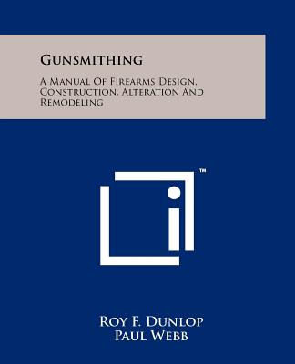 Gunsmithing: A Manual Of Firearms Design, Construction, Alteration And Remodeling, Dunlop, Roy F.